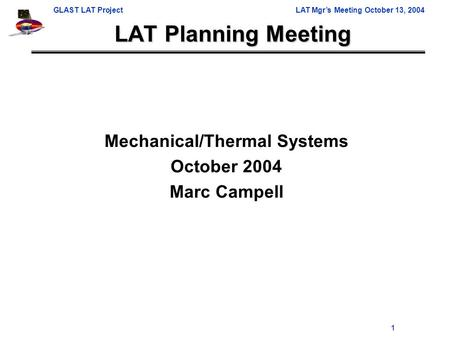 GLAST LAT ProjectLAT Mgr's Meeting October 13, 2004 1 LAT Planning Meeting Mechanical/Thermal Systems October 2004 Marc Campell.