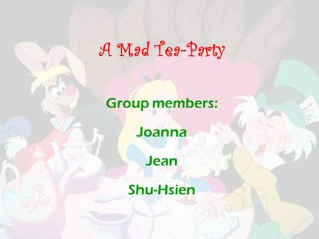 A Mad Tea-Party Group members: Joanna Jean Shu-Hsien.