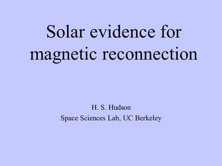 Solar evidence for magnetic reconnection H. S. Hudson Space Sciences Lab, UC Berkeley.