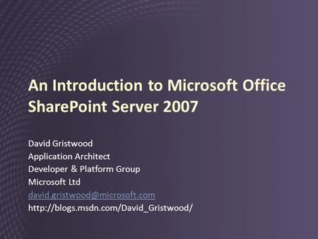 An Introduction to Microsoft Office SharePoint Server 2007 David Gristwood Application Architect Developer & Platform Group Microsoft Ltd