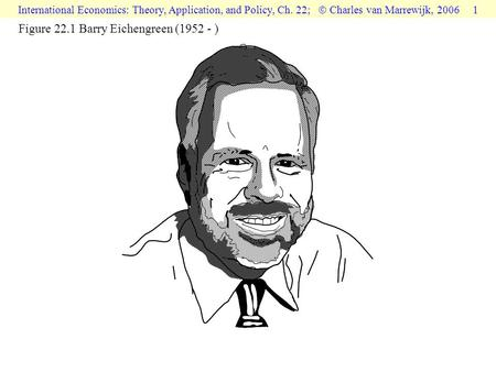 International Economics: Theory, Application, and Policy, Ch. 22;  Charles van Marrewijk, 2006 1 Figure 22.1 Barry Eichengreen (1952 - )