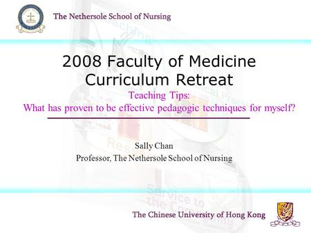2008 Faculty of Medicine Curriculum Retreat Teaching Tips: What has proven to be effective pedagogic techniques for myself? Sally Chan Professor, The Nethersole.