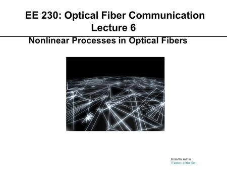 EE 230: Optical Fiber Communication Lecture 6 From the movie Warriors of the Net Nonlinear Processes in Optical Fibers.