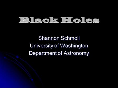 Black Holes Shannon Schmoll University of Washington Department of Astronomy.