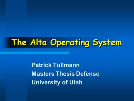 The Alta Operating System Patrick Tullmann Masters Thesis Defense University of Utah.