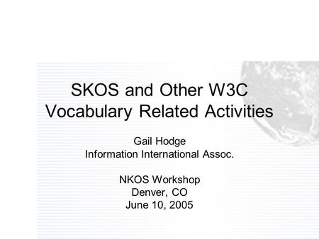SKOS and Other W3C Vocabulary Related Activities Gail Hodge Information International Assoc. NKOS Workshop Denver, CO June 10, 2005.