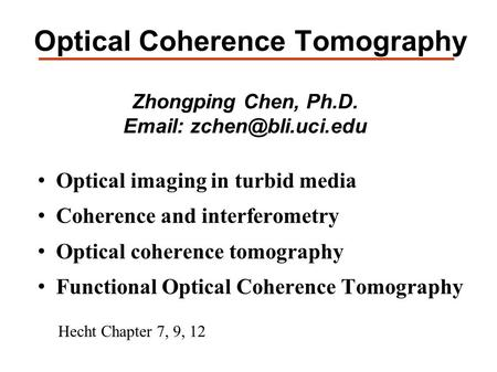 Optical Coherence Tomography Zhongping Chen, Ph.D.   Optical imaging in turbid media Coherence and interferometry Optical coherence.
