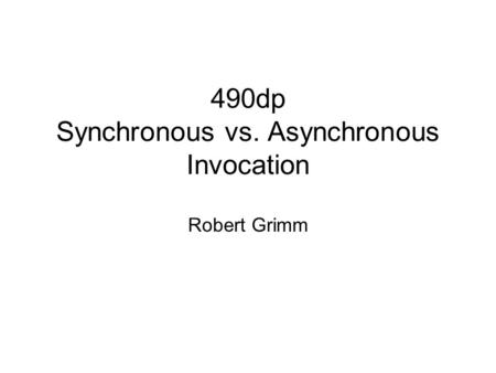 490dp Synchronous vs. Asynchronous Invocation Robert Grimm.