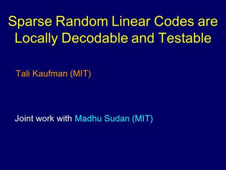 Sparse Random Linear Codes are Locally Decodable and Testable Tali Kaufman (MIT) Joint work with Madhu Sudan (MIT)
