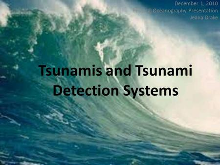 Tsunamis and Tsunami Detection Systems December 1, 2010 Physical Oceanography Presentation Jeana Drake.