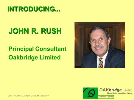 INTRODUCING... JOHN R. RUSH Principal Consultant Oakbridge Limited COPYRIGHT © OAKBRIDGE LIMITED 2010.