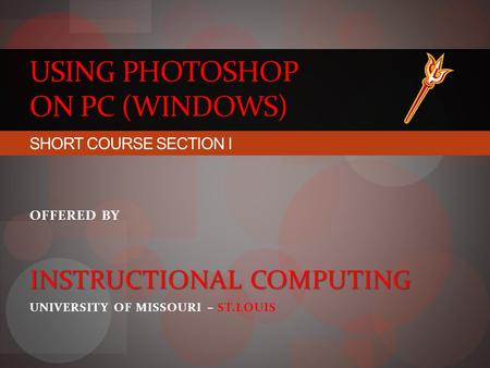 USING PHOTOSHOP ON PC (WINDOWS) SHORT COURSE SECTION I OFFERED BY INSTRUCTIONAL COMPUTING UNIVERSITY OF MISSOURI – ST.LOUIS.