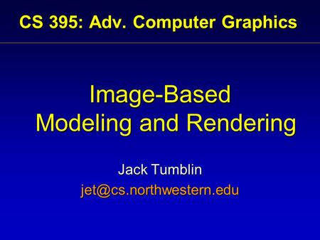 CS 395: Adv. Computer Graphics Image-Based Modeling and Rendering Jack Tumblin
