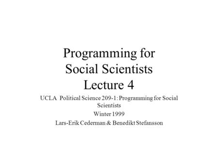 Programming for Social Scientists Lecture 4 UCLA Political Science 209-1: Programming for Social Scientists Winter 1999 Lars-Erik Cederman & Benedikt Stefansson.