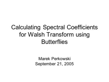 Calculating Spectral Coefficients for Walsh Transform using Butterflies Marek Perkowski September 21, 2005.