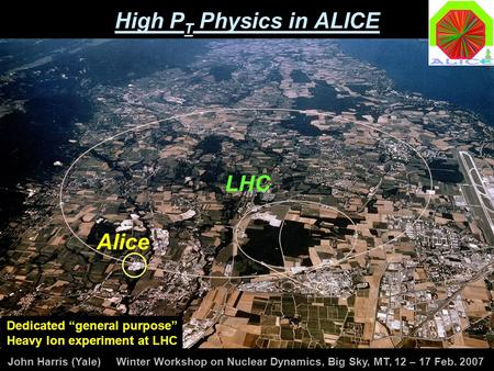 "John Harris (Yale) Winter Workshop on Nuclear Dynamics, Big Sky, MT, 12 – 17 Feb. 2007 High P T Physics in ALICE LHC Alice Dedicated ""general purpose"""