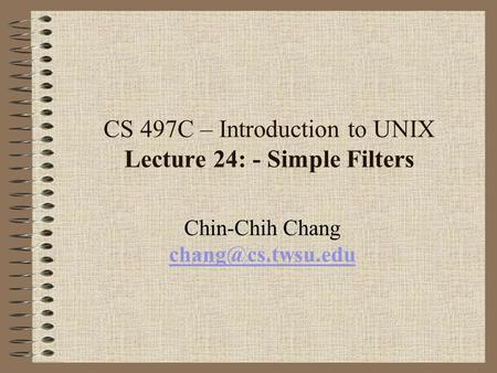 CS 497C – Introduction to UNIX Lecture 24: - Simple Filters Chin-Chih Chang