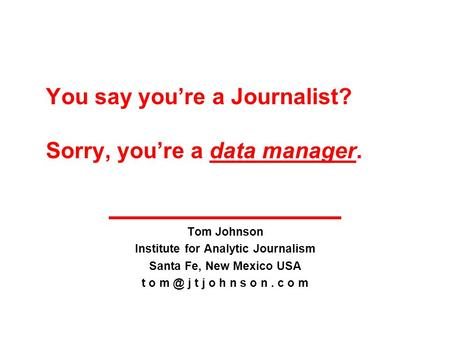 You say you're a Journalist? Sorry, you're a data manager. Tom Johnson Institute for Analytic Journalism Santa Fe, New Mexico USA t o j t j o h n s.