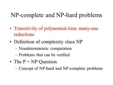 NP-complete and NP-hard problems Transitivity of polynomial-time many-one reductions Definition of complexity class NP –Nondeterministic computation –Problems.
