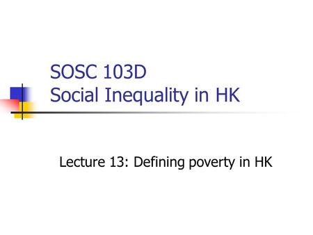 SOSC 103D Social Inequality in HK Lecture 13: Defining poverty in HK.