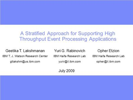 A Stratified Approach for Supporting High Throughput Event Processing Applications July 2009 Geetika T. LakshmananYuri G. RabinovichOpher Etzion IBM T.
