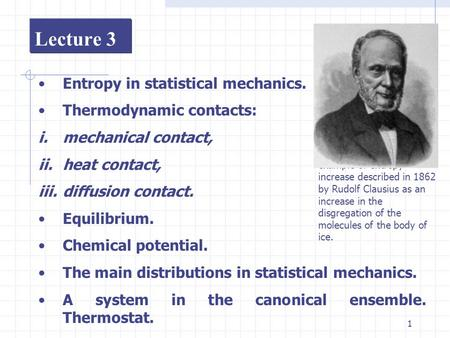 1 Lecture 3 Entropy in statistical mechanics. Thermodynamic contacts: i.mechanical contact, ii.heat contact, iii.diffusion contact. Equilibrium. Chemical.