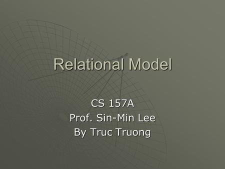 Relational Model CS 157A Prof. Sin-Min Lee By Truc Truong.