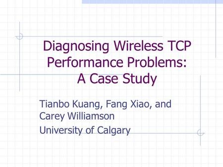 Diagnosing Wireless TCP Performance Problems: A Case Study Tianbo Kuang, Fang Xiao, and Carey Williamson University of Calgary.