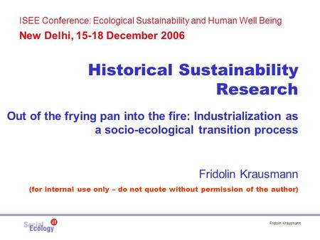 Fridolin Krausmann ISEE Conference: Ecological Sustainability and Human Well Being New Delhi, 15-18 December 2006 Historical Sustainability Research Out.