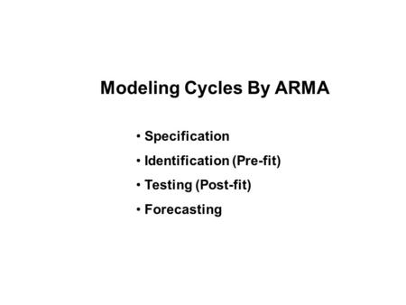 Modeling Cycles By ARMA Specification Identification (Pre-fit) Testing (Post-fit) Forecasting.