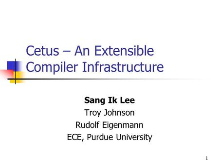 1 Cetus – An Extensible Compiler Infrastructure Sang Ik Lee Troy Johnson Rudolf Eigenmann ECE, Purdue University.