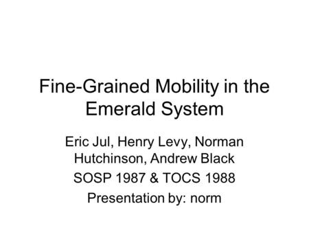 Fine-Grained Mobility in the Emerald System Eric Jul, Henry Levy, Norman Hutchinson, Andrew Black SOSP 1987 & TOCS 1988 Presentation by: norm.