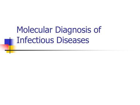 Molecular Diagnosis of Infectious Diseases. Why use a molecular test to diagnose an infectious disease? Need an accurate and timely diagnosis Important.