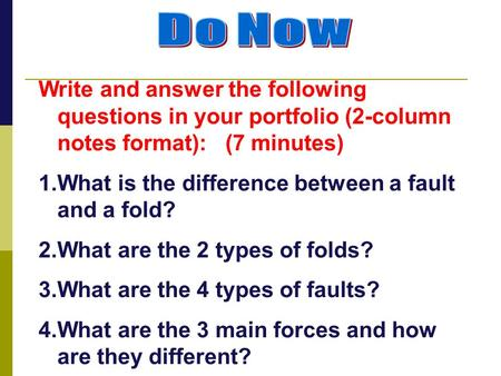 Do Now Write and answer the following questions in your portfolio (2-column notes format): (7 minutes) What is the difference between a fault and a fold?