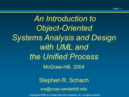 Slide 1.1 Copyright © 2004 by The McGraw-Hill Companies, Inc. All rights reserved. An Introduction to Object-Oriented Systems Analysis and Design with.