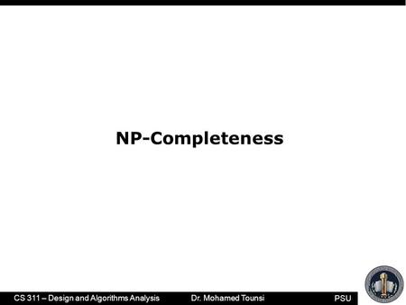 PSU CS 311 – Design and Algorithms Analysis Dr. Mohamed Tounsi 1 NP-Completeness.