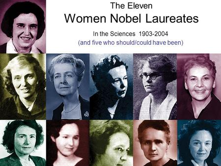 The Eleven Women Nobel Laureates In the Sciences 1903-2004 (and five who should/could have been)
