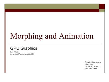 Morphing and Animation GPU Graphics Gary J. Katz University of Pennsylvania CIS 665 Adapted from articles taken from ShaderX 3, 4 and 5 And GPU Gems 1.