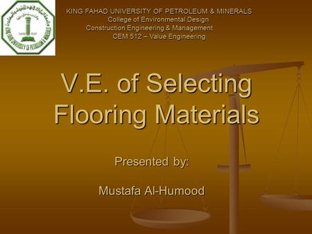 V.E. of Selecting Flooring Materials KING FAHAD UNIVERSITY OF PETROLEUM & MINERALS College of Environmental Design Construction Engineering & Management.