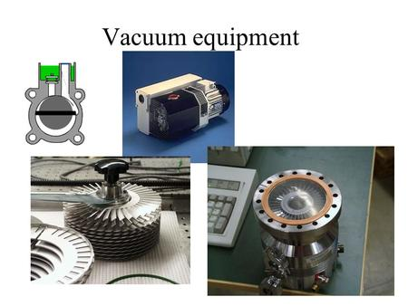 Vacuum equipment. Pumps Rotary vane pumps Rotary piston pumps Roots pumps Turbo molecular pumps Diffusion pumps Getter pumps –Sublimation pumps.