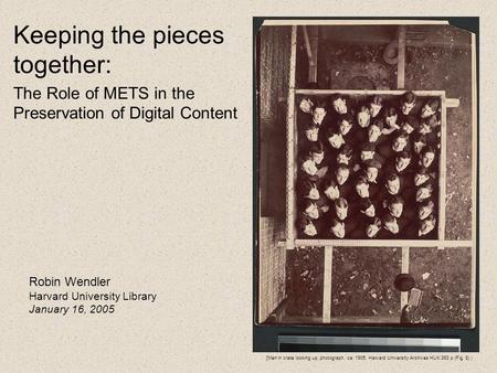 Keeping the pieces together: The Role of METS in the Preservation of Digital Content Robin Wendler Harvard University Library January 16, 2005 [Men in.