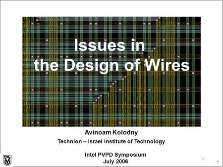 1 1 Avinoam Kolodny Technion – Israel Institute of Technology Intel PVPD Symposium July 2006 Issues in the Design of Wires.