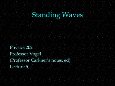 Standing Waves Physics 202 Professor Vogel (Professor Carkner's notes, ed) Lecture 5.