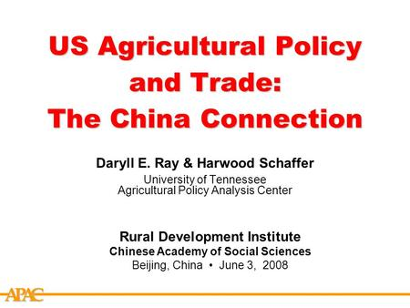 APCA US Agricultural Policy and Trade: The China Connection Daryll E. Ray & Harwood Schaffer University of Tennessee Agricultural Policy Analysis Center.