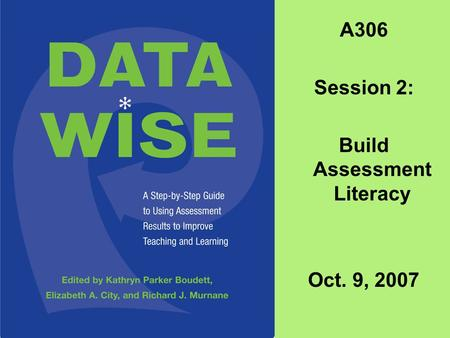 A306 Session 2: Build Assessment Literacy Oct. 9, 2007.