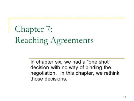 "7-1 Chapter 7: Reaching Agreements In chapter six, we had a ""one shot"" decision with no way of binding the negotiation. In this chapter, we rethink those."