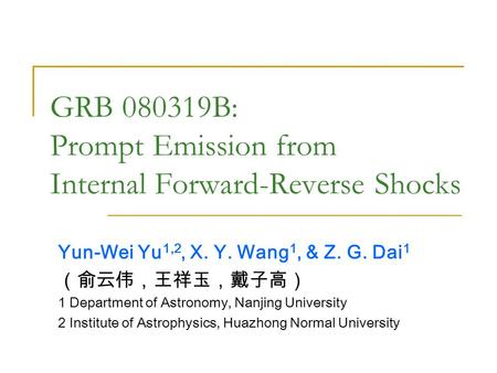 GRB 080319B: Prompt Emission from Internal Forward-Reverse Shocks Yun-Wei Yu 1,2, X. Y. Wang 1, & Z. G. Dai 1 (俞云伟,王祥玉,戴子高) 1 Department of Astronomy,