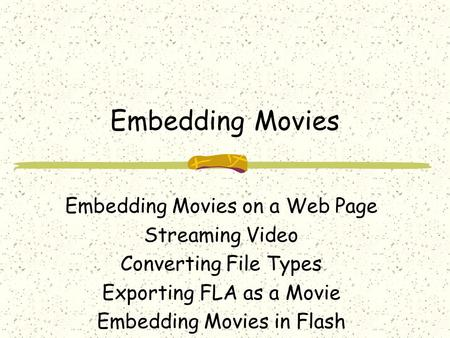 Embedding Movies Embedding Movies on a Web Page Streaming Video Converting File Types Exporting FLA as a Movie Embedding Movies in Flash.