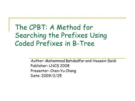 The CPBT: A Method for Searching the Prefixes Using Coded Prefixes in B-Tree Author: Mohammad Behdadfar and Hossein Saidi Publisher: LNCS 2008 Presenter: