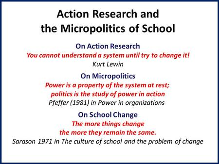 Action Research and the Micropolitics of School On Action Research You cannot understand a system until try to change it! Kurt Lewin On Micropolitics Power.